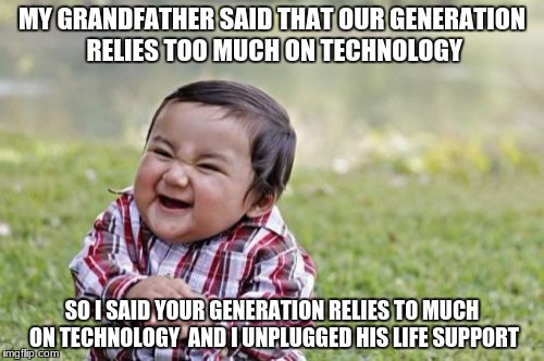 Evil Toddler Meme | MY GRANDFATHER SAID THAT OUR GENERATION RELIES TOO MUCH ON TECHNOLOGY SO I SAID YOUR GENERATION RELIES TO MUCH ON TECHNOLOGY  AND I UNPLUGGE | image tagged in memes,evil toddler | made w/ Imgflip meme maker