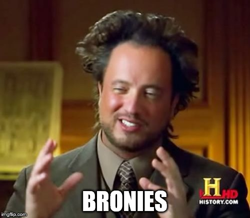 Ancient Aliens Meme | BRONIES | image tagged in memes,ancient aliens | made w/ Imgflip meme maker