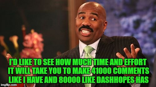 I'D LIKE TO SEE HOW MUCH TIME AND EFFORT IT WILL TAKE YOU TO MAKE 41000 COMMENTS LIKE I HAVE AND 80000 LIKE DASHHOPES HAS | made w/ Imgflip meme maker