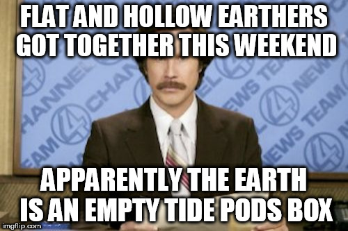 Ron Burgundy Meme | FLAT AND HOLLOW EARTHERS GOT TOGETHER THIS WEEKEND APPARENTLY THE EARTH IS AN EMPTY TIDE PODS BOX | image tagged in memes,ron burgundy | made w/ Imgflip meme maker