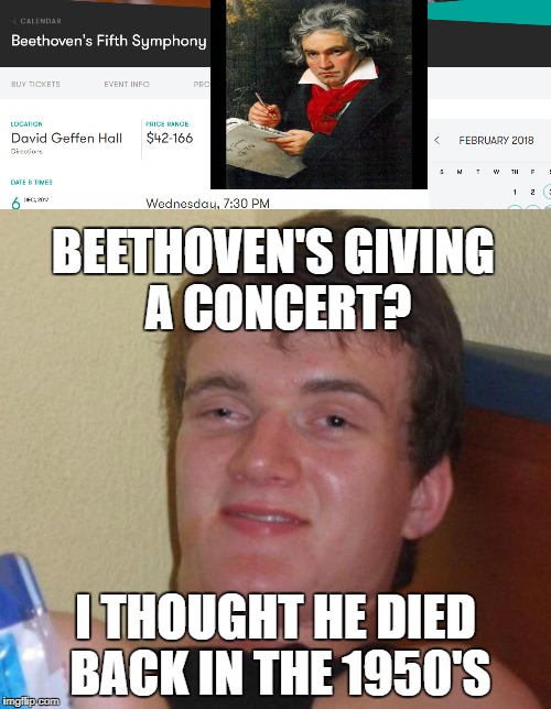 Beethoven's 10th | BEETHOVEN'S GIVING A CONCERT? I THOUGHT HE DIED BACK IN THE 1950'S | image tagged in funny memes,10 guy,beethoven | made w/ Imgflip meme maker