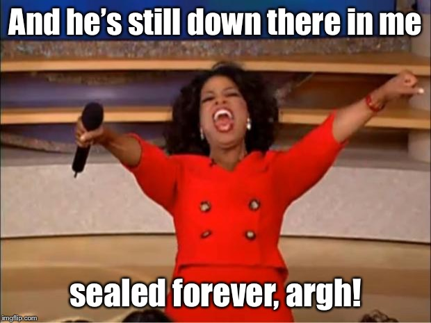 Oprah You Get A Meme | And he's still down there in me sealed forever, argh! | image tagged in memes,oprah you get a | made w/ Imgflip meme maker