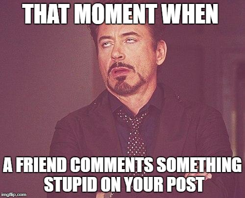 Tony stark | THAT MOMENT WHEN A FRIEND COMMENTS SOMETHING STUPID ON YOUR POST | image tagged in tony stark | made w/ Imgflip meme maker