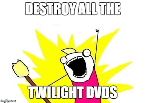 X All The Y Meme | DESTROY ALL THE TWILIGHT DVDS | image tagged in memes,x all the y | made w/ Imgflip meme maker
