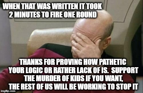 Captain Picard Facepalm Meme | WHEN THAT WAS WRITTEN IT TOOK 2 MINUTES TO FIRE ONE ROUND THANKS FOR PROVING HOW PATHETIC YOUR LOGIC OR RATHER LACK OF IS.  SUPPORT THE MURD | image tagged in memes,captain picard facepalm | made w/ Imgflip meme maker