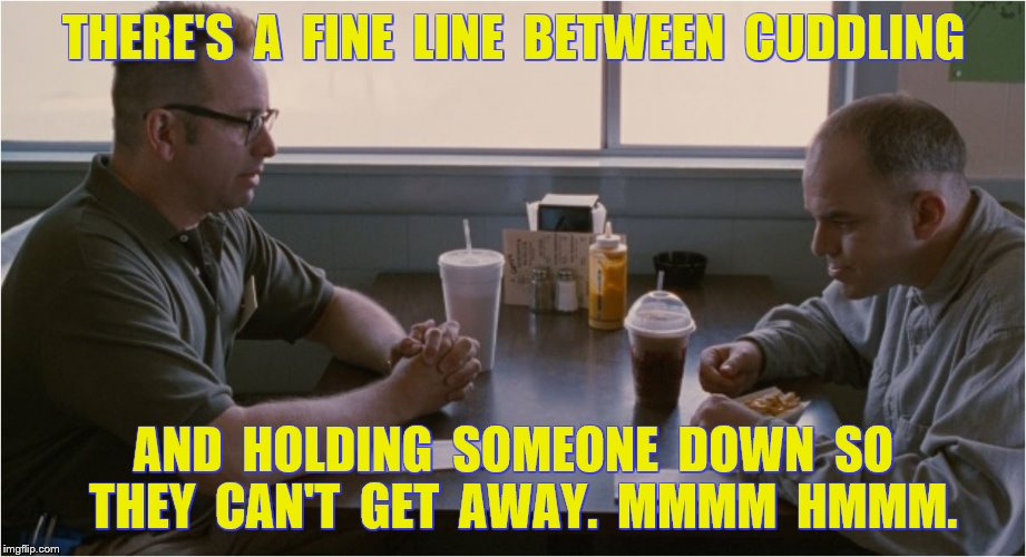 THERE'S  A  FINE  LINE  BETWEEN  CUDDLING AND  HOLDING  SOMEONE  DOWN  SO  THEY  CAN'T  GET  AWAY.  MMMM  HMMM. | made w/ Imgflip meme maker
