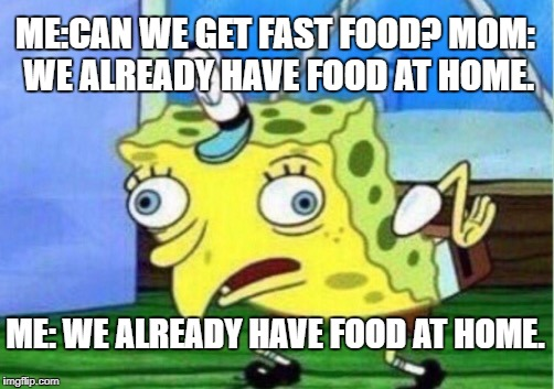 Mocking Spongebob Meme | ME:CAN WE GET FAST FOOD? MOM: WE ALREADY HAVE FOOD AT HOME. ME: WE ALREADY HAVE FOOD AT HOME. | image tagged in memes,mocking spongebob | made w/ Imgflip meme maker