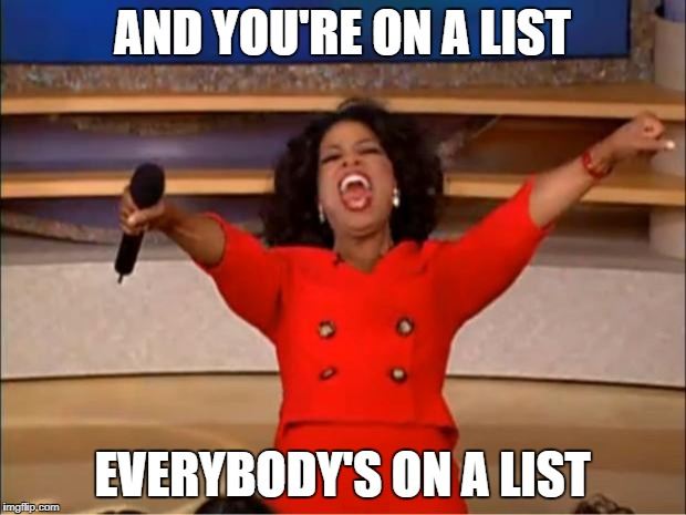 Oprah You Get A Meme | AND YOU'RE ON A LIST EVERYBODY'S ON A LIST | image tagged in memes,oprah you get a | made w/ Imgflip meme maker