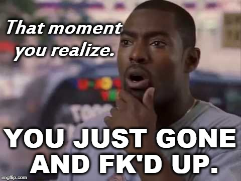 Sht The Bed | That moment you realize. YOU JUST GONE AND FK'D UP. | image tagged in funny,memes,jokes,humor | made w/ Imgflip meme maker