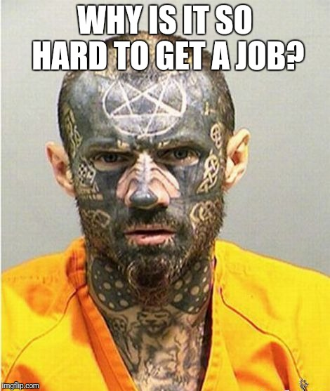 I was kidnapped and they did this to me | WHY IS IT SO HARD TO GET A JOB? | image tagged in tattoos,tattoo,lol so funny,satanism,funny satan,job interview | made w/ Imgflip meme maker