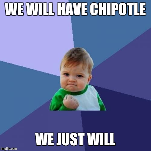 Success Kid Meme | WE WILL HAVE CHIPOTLE WE JUST WILL | image tagged in memes,success kid | made w/ Imgflip meme maker