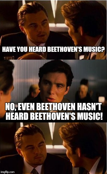 Inception Meme | HAVE YOU HEARD BEETHOVEN'S MUSIC? NO, EVEN BEETHOVEN HASN'T HEARD BEETHOVEN'S MUSIC! | image tagged in memes,inception,funny | made w/ Imgflip meme maker