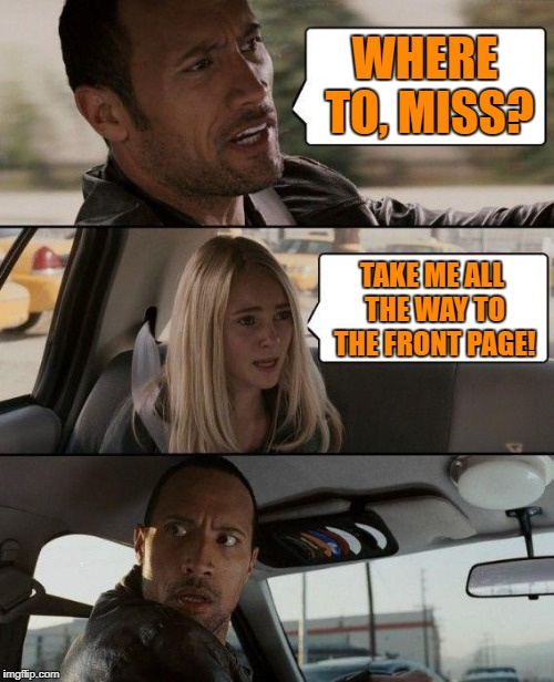 To the front page, driver! | WHERE TO, MISS? TAKE ME ALL THE WAY TO THE FRONT PAGE! | image tagged in memes,the rock driving | made w/ Imgflip meme maker