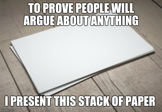 TO PROVE PEOPLE WILL ARGUE ABOUT ANYTHING I PRESENT THIS STACK OF PAPER | image tagged in funny,memes,paper | made w/ Imgflip meme maker