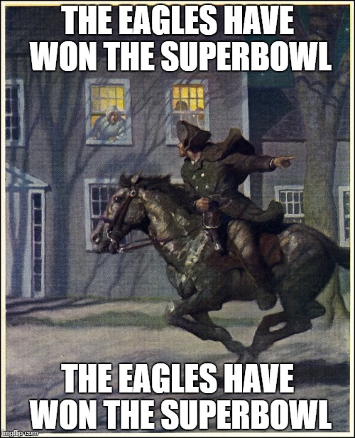 THE EAGLES HAVE WON THE SUPERBOWL THE EAGLES HAVE WON THE SUPERBOWL | image tagged in philadelphia eagles,paul revere,eagles | made w/ Imgflip meme maker