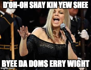 Fergie | D'OH-OH SHAY KIN YEW SHEE BYEE DA DOMS ERRY WIGHT | image tagged in fergie | made w/ Imgflip meme maker
