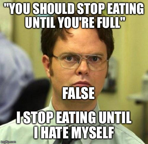 "False |  ""YOU SHOULD STOP EATING UNTIL YOU'RE FULL""; FALSE; I STOP EATING UNTIL I HATE MYSELF 