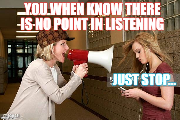 No point | YOU WHEN KNOW THERE IS NO POINT IN LISTENING JUST STOP... | image tagged in memes,teacher,yelling | made w/ Imgflip meme maker