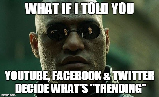"WHAT IF I TOLD YOU YOUTUBE, FACEBOOK & TWITTER DECIDE WHAT'S ""TRENDING"" 