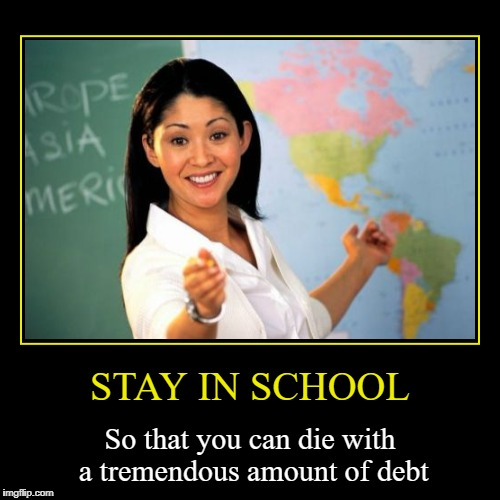 STAY IN SCHOOL | So that you can die with a tremendous amount of debt | image tagged in funny,demotivationals | made w/ Imgflip demotivational maker