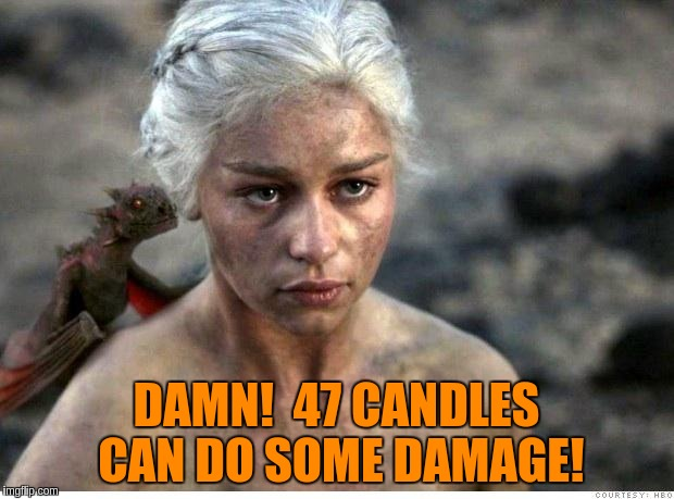 Game of thrones 2 | DAMN!  47 CANDLES CAN DO SOME DAMAGE! | image tagged in game of thrones 2 | made w/ Imgflip meme maker