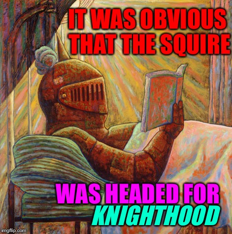 IT WAS OBVIOUS THAT THE SQUIRE WAS HEADED FOR KNIGHTHOOD | made w/ Imgflip meme maker