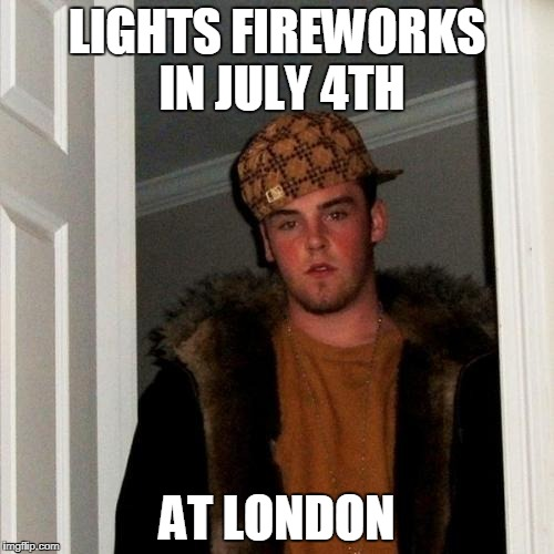 Scumbag Steve Meme | LIGHTS FIREWORKS IN JULY 4TH AT LONDON | image tagged in memes,scumbag steve | made w/ Imgflip meme maker