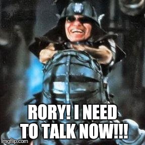 RORY! I NEED TO TALK NOW!!! | image tagged in master | made w/ Imgflip meme maker
