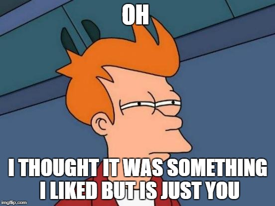 Futurama Fry Meme | OH I THOUGHT IT WAS SOMETHING I LIKED BUT IS JUST YOU | image tagged in memes,futurama fry | made w/ Imgflip meme maker