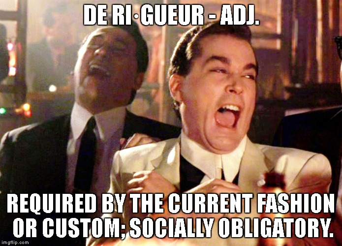 Good Fellas Hilarious Meme | DE RI·GUEUR - ADJ. REQUIRED BY THE CURRENT FASHION OR CUSTOM; SOCIALLY OBLIGATORY. | image tagged in memes,good fellas hilarious | made w/ Imgflip meme maker