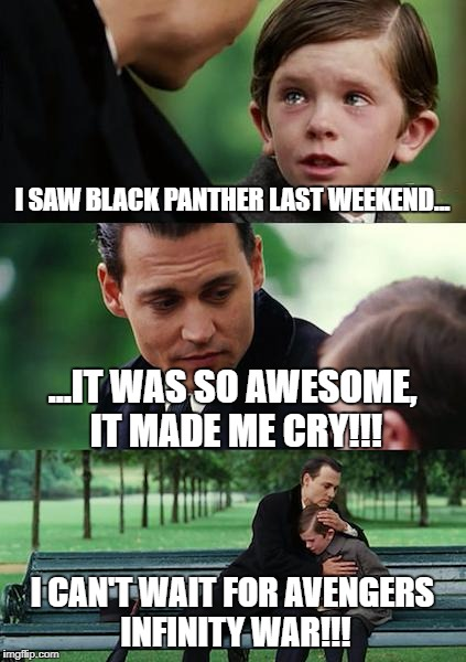 Awesome level: Right in the childhood! | I SAW BLACK PANTHER LAST WEEKEND... ...IT WAS SO AWESOME, IT MADE ME CRY!!! I CAN'T WAIT FOR AVENGERS INFINITY WAR!!! | image tagged in memes,finding neverland,black panther,marvel,avengers,boys | made w/ Imgflip meme maker