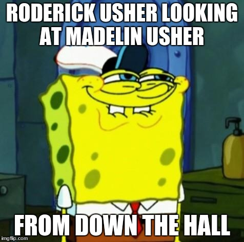 Suicide Face Spongbob | RODERICK USHER LOOKING AT MADELIN USHER FROM DOWN THE HALL | image tagged in suicide face spongbob | made w/ Imgflip meme maker
