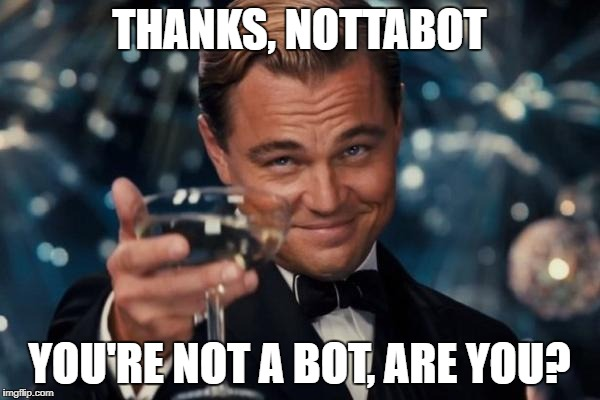 Leonardo Dicaprio Cheers Meme | THANKS, NOTTABOT YOU'RE NOT A BOT, ARE YOU? | image tagged in memes,leonardo dicaprio cheers | made w/ Imgflip meme maker