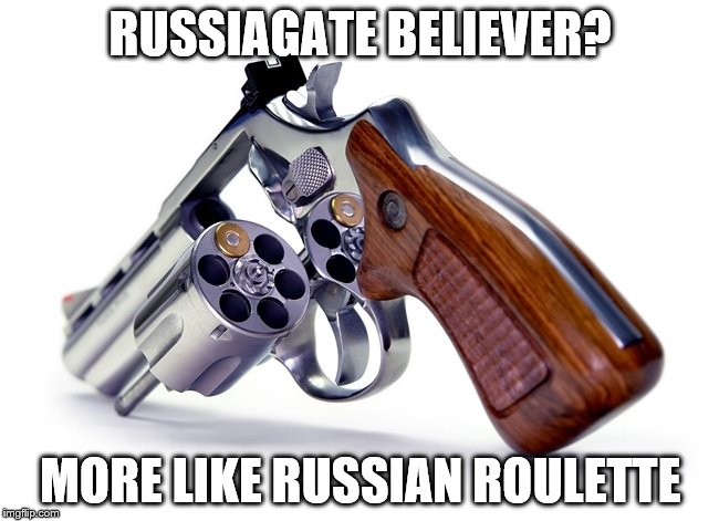 Russia Gate or Roulette | RUSSIAGATE BELIEVER? MORE LIKE RUSSIAN ROULETTE | image tagged in russiagate | made w/ Imgflip meme maker