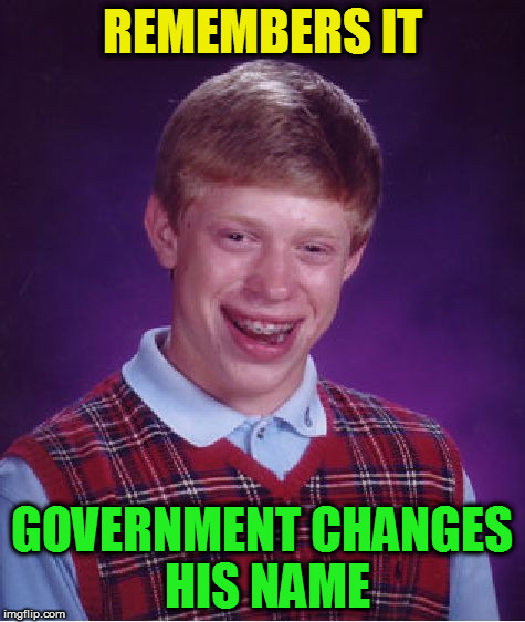 Bad Luck Brian Meme | REMEMBERS IT GOVERNMENT CHANGES HIS NAME | image tagged in memes,bad luck brian | made w/ Imgflip meme maker