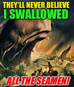 THEY'LL NEVER BELIEVE I SWALLOWED ALL THE SEAMEN! | made w/ Imgflip meme maker
