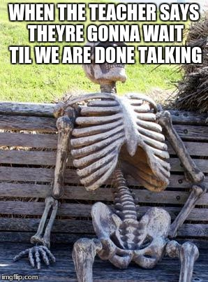 Waiting Skeleton Meme | WHEN THE TEACHER SAYS THEYRE GONNA WAIT TIL WE ARE DONE TALKING | image tagged in memes,waiting skeleton | made w/ Imgflip meme maker