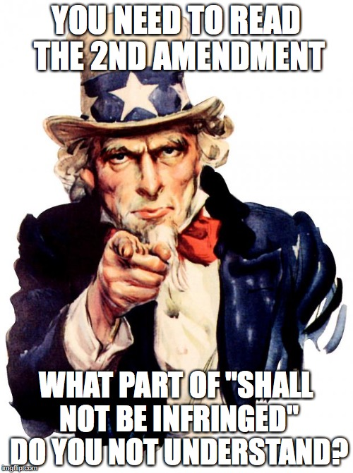 "Uncle Sam Meme | YOU NEED TO READ THE 2ND AMENDMENT WHAT PART OF ""SHALL NOT BE INFRINGED"" DO YOU NOT UNDERSTAND? 
