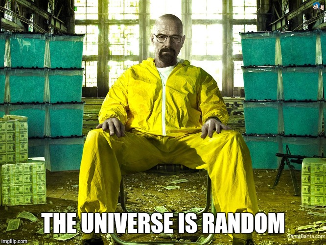 THE UNIVERSE IS RANDOM | image tagged in breaking bad,walter white | made w/ Imgflip meme maker
