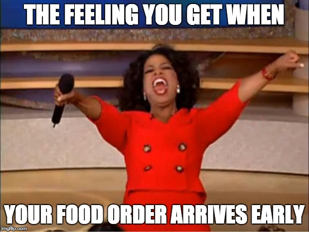 Oprah You Get A Meme | THE FEELING YOU GET WHEN YOUR FOOD ORDER ARRIVES EARLY | image tagged in memes,oprah you get a | made w/ Imgflip meme maker