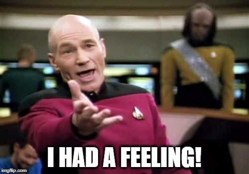 Picard Wtf Meme | I HAD A FEELING! | image tagged in memes,picard wtf | made w/ Imgflip meme maker