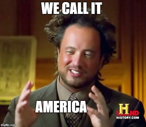 Ancient Aliens Meme | WE CALL IT AMERICA | image tagged in memes,ancient aliens | made w/ Imgflip meme maker
