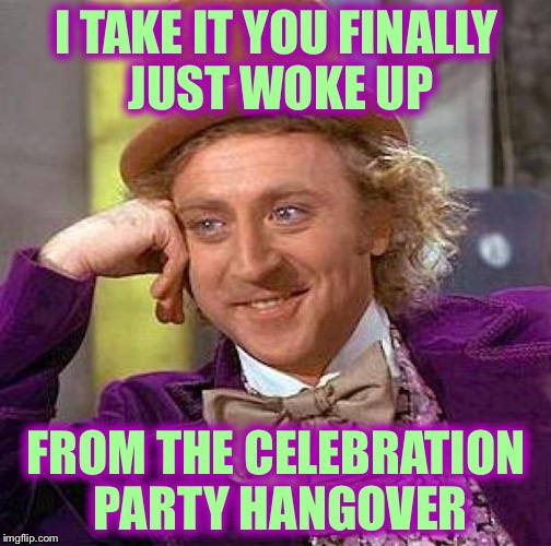 Creepy Condescending Wonka Meme | I TAKE IT YOU FINALLY JUST WOKE UP FROM THE CELEBRATION PARTY HANGOVER | image tagged in memes,creepy condescending wonka | made w/ Imgflip meme maker