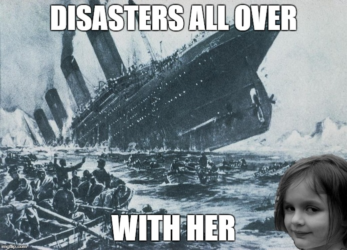 DISASTERS ALL OVER WITH HER | made w/ Imgflip meme maker
