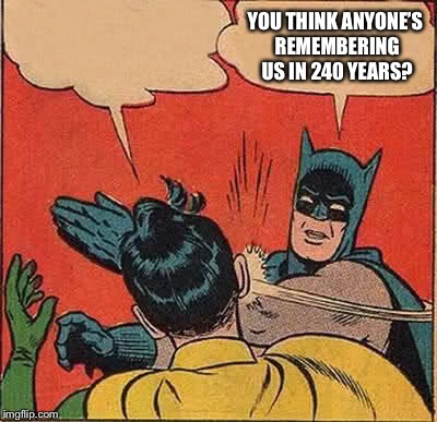 Batman Slapping Robin Meme | YOU THINK ANYONE'S REMEMBERING US IN 240 YEARS? | image tagged in memes,batman slapping robin | made w/ Imgflip meme maker