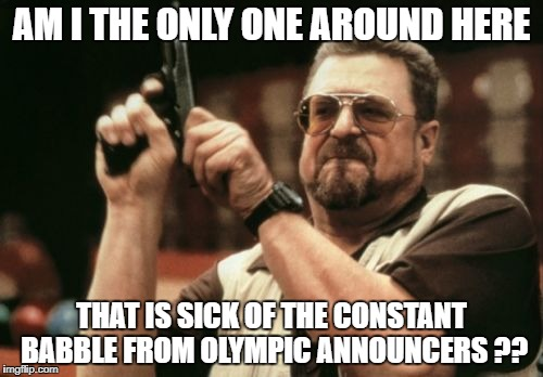 Am I The Only One Around Here Meme | AM I THE ONLY ONE AROUND HERE THAT IS SICK OF THE CONSTANT BABBLE FROM OLYMPIC ANNOUNCERS ?? | image tagged in memes,am i the only one around here | made w/ Imgflip meme maker