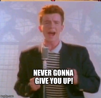 NEVER GONNA GIVE YOU UP! | made w/ Imgflip meme maker