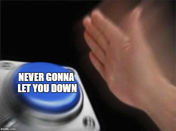 Blank Nut Button Meme | NEVER GONNA LET YOU DOWN | image tagged in memes,blank nut button | made w/ Imgflip meme maker