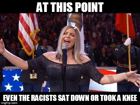 fergie | AT THIS POINT EVEN THE RACISTS SAT DOWN OR TOOK A KNEE | image tagged in fergie,star spangled banner,national anthem,colin kaepernick,takeaknee,sit down | made w/ Imgflip meme maker