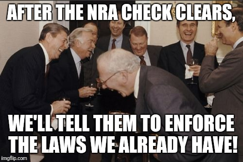 Laughing Men In Suits | AFTER THE NRA CHECK CLEARS, WE'LL TELL THEM TO ENFORCE THE LAWS WE ALREADY HAVE! | image tagged in memes,laughing men in suits | made w/ Imgflip meme maker